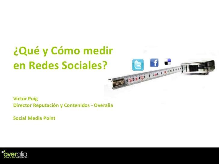 ¿Qu é y Cómo medir en Redes Sociales?  V íctor Puig Director Reputación y Contenidos - Overalia Social Media Point