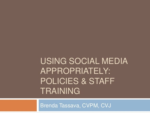 USING SOCIAL MEDIA APPROPRIATELY: POLICIES & STAFF TRAINING Brenda Tassava, CVPM, CVJ