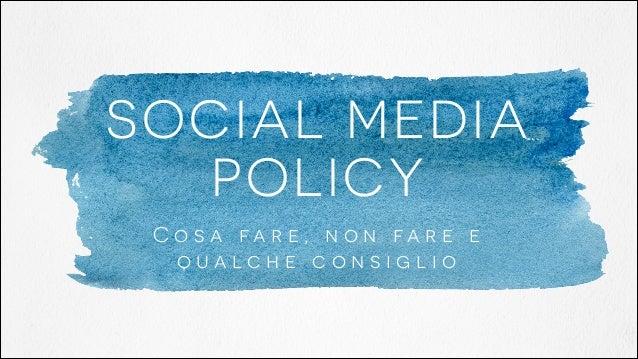 SOCIAL MEDIA POLICY C o s a fa r e , n o n fa r e e qualche consiglio