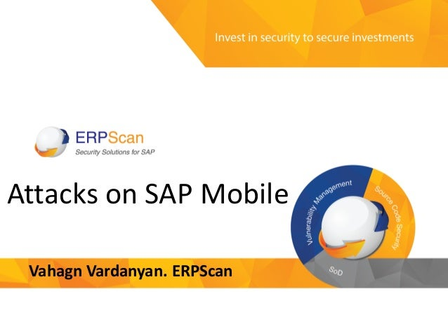 Invest in security to secure investments Attacks on SAP Mobile Vahagn Vardanyan. ERPScan