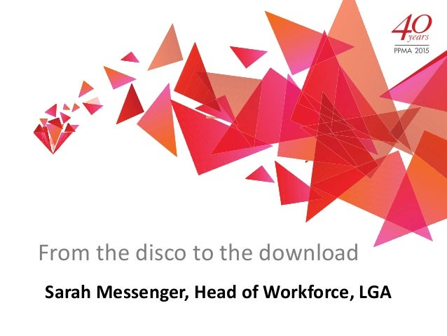 From the disco to the download Sarah Messenger, Head of Workforce, LGA