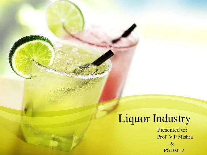 Liquor Industry        Presented to:        Prof. V.P Mishra              &           PGDM -2