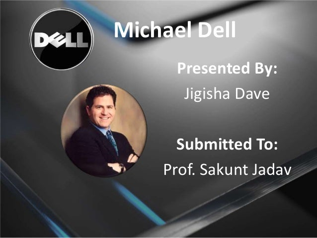 Michael Dell Presented By: Jigisha Dave  Submitted To: Prof. Sakunt Jadav