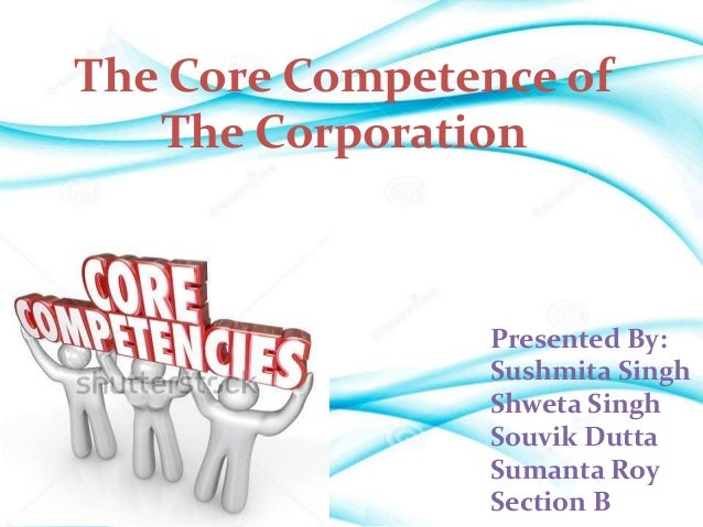The Core Competence of The Corporation Presented By: Sushmita Singh Shweta Singh Souvik Dutta Sumanta Roy Section B