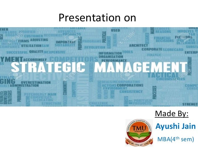 Presentation on Strategic Management Made By: Ayushi Jain MBA(4th sem)