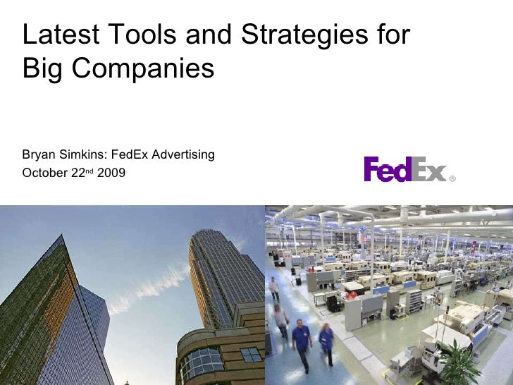 Latest Tools and Strategies for  Big Companies Bryan Simkins: FedEx Advertising October 22 nd  2009
