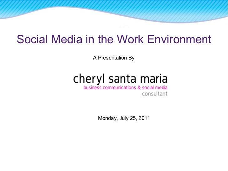 Social Media in the Work Environment A Presentation By Monday, July 25, 2011