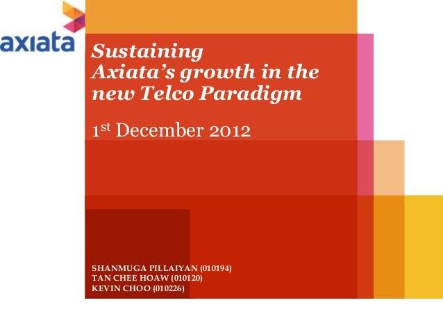 Sustaining Axiata's growth in the new Telco Paradigm 1st December 2012  SHANMUGA PILLAIYAN (010194) TAN CHEE HOAW (010120)...