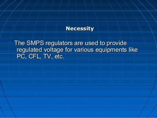 NecessityThe SMPS regulators are used to provide regulated voltage for various equipments like PC, CFL, TV, etc.