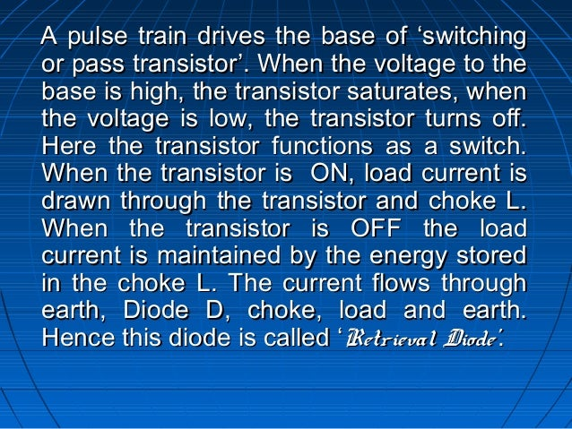 A pulse train drives the base of 'switchingor pass transistor'. When the voltage to thebase is high, the transistor satura...