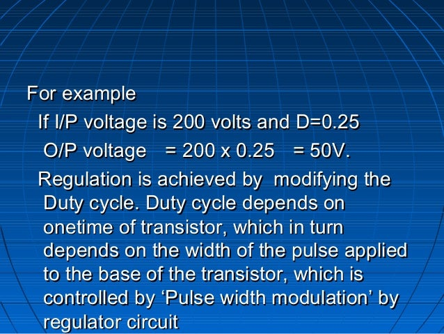 For example If I/P voltage is 200 volts and D=0.25  O/P voltage = 200 x 0.25 = 50V. Regulation is achieved by modifying th...