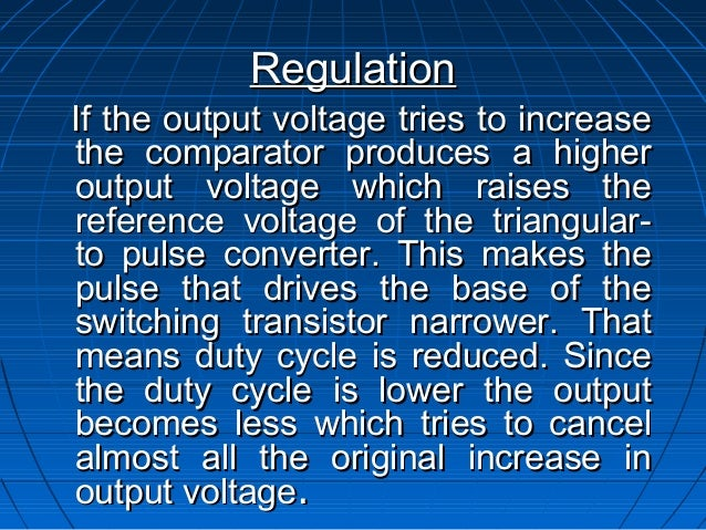 RegulationIf the output voltage tries to increasethe comparator produces a higheroutput voltage which raises thereference ...
