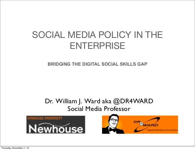 SOCIAL MEDIA POLICY IN THE ENTERPRISE BRIDGING THE DIGITAL SOCIAL SKILLS GAP  Dr. William J. Ward aka @DR4WARD Social Medi...