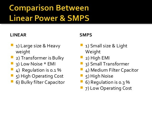 LINEAR  1) Large size & Heavy weight  2) Transformer is Bulky  3) Low Noise * EMI  4) Regulation is 0.1 %  5) High Op...
