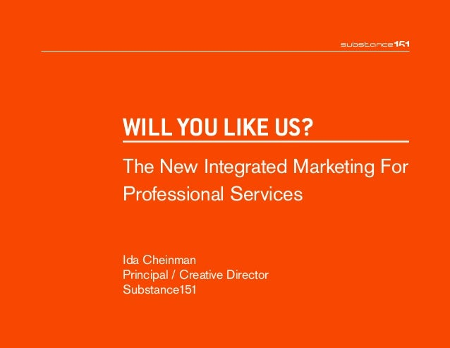 Ida Cheinman Principal / Creative Director Substance151 WILL YOU LIKE US? The New Integrated Marketing For Professional Se...