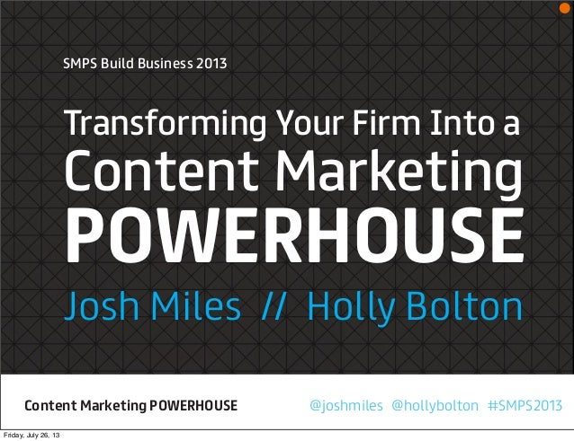 SMPS Build Business 2013 Transforming Your Firm Into a Content Marketing POWERHOUSE Josh Miles // Holly Bolton @joshmiles ...