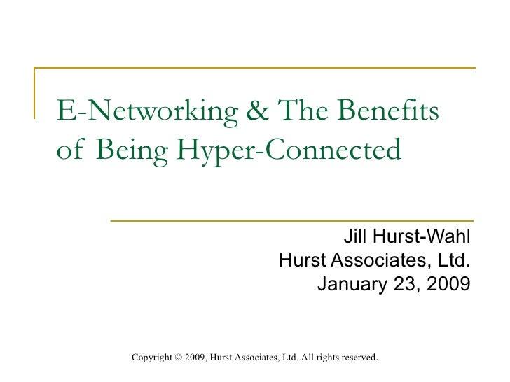 E-Networking & The Benefits of Being Hyper-Connected  Jill Hurst-Wahl Hurst Associates, Ltd. January 23, 2009 Copyright  ©...
