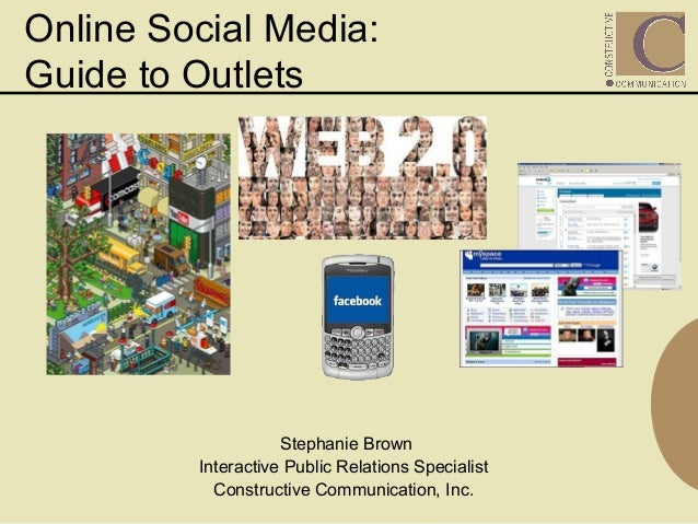 Online Social Media: Guide to Outlets Stephanie Brown Interactive Public Relations Specialist Constructive Communication, ...