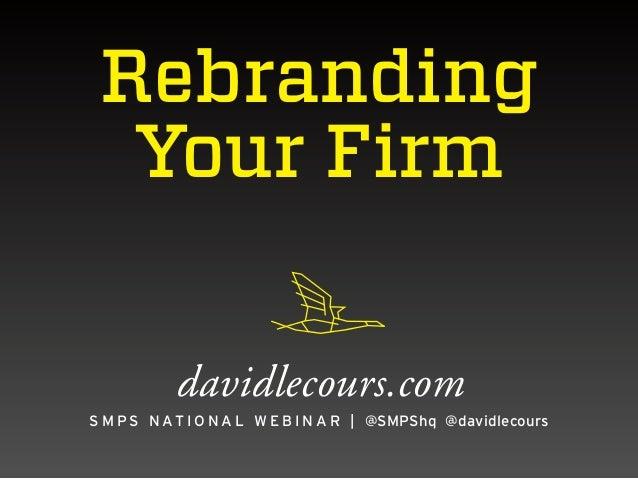Rebranding Your Firm davidlecours.com S M P S N A T I O N A L W E B I N A R   @SMPShq @davidlecours