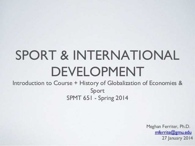 SPORT & INTERNATIONAL DEVELOPMENT  Introduction to Course + History of Globalization of Economies & Sport SPMT 651 - Sprin...