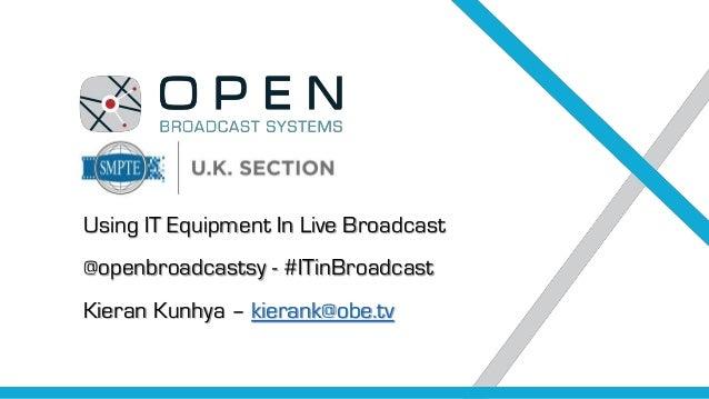 Using IT Equipment In Live Broadcast @openbroadcastsy - #ITinBroadcast Kieran Kunhya – kierank@obe.tv