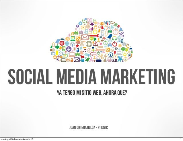 Social media marketing     Ya tengo mi sitio web, ahora que?                                     Juan ortega Ulloa - PTICN...