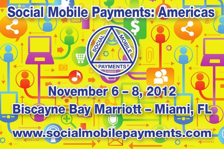 Social Mobile Payments: Americas      November 6 – 8, 2012Biscayne Bay Marriott – Miami, FLwww.socialmobilepayments.com