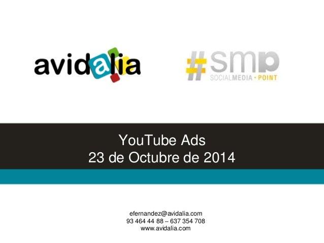 YouTube Ads  23 de Octubre de 2014  efernandez@avidalia.com  93 464 44 88 – 637 354 708  www.avidalia.com