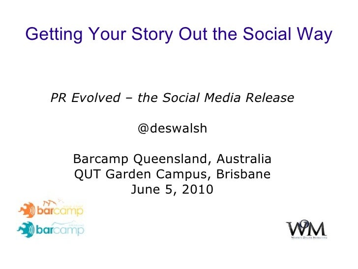 Getting Your Story Out the Social Way PR Evolved – the Social Media Release @deswalsh Barcamp Queensland, Australia QUT Ga...