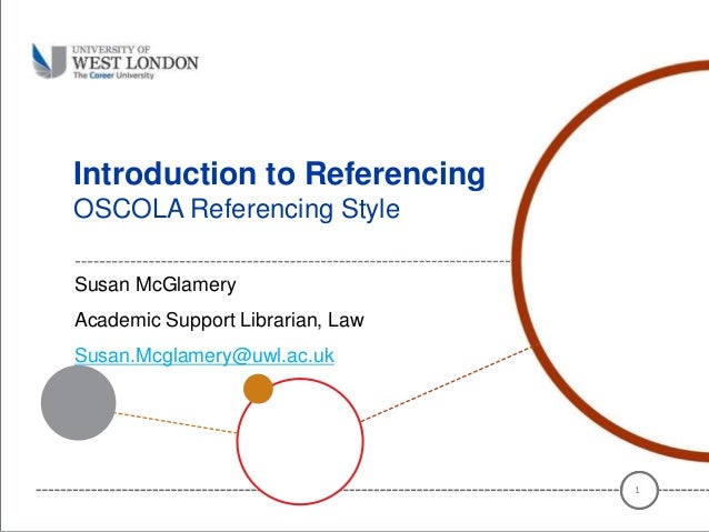 Introduction to Referencing OSCOLA Referencing Style Susan McGlamery Academic Support Librarian, Law Susan.Mcglamery@uwl.a...