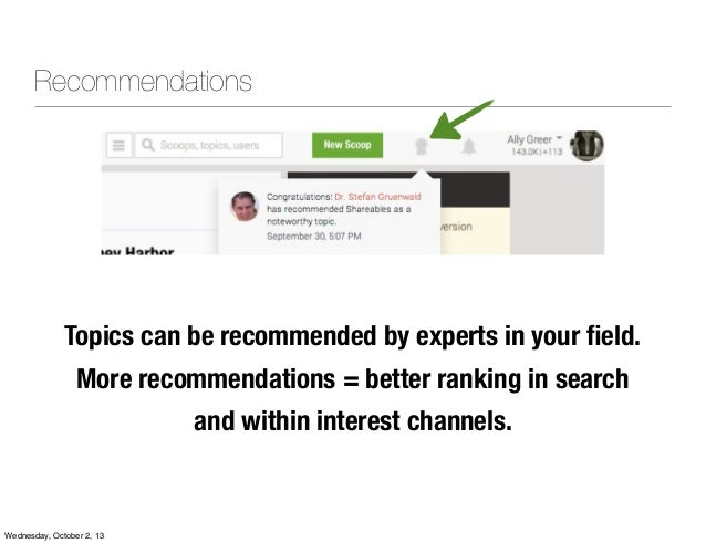 Topics can be recommended by experts in your field. More recommendations = better ranking in search and within interest cha...