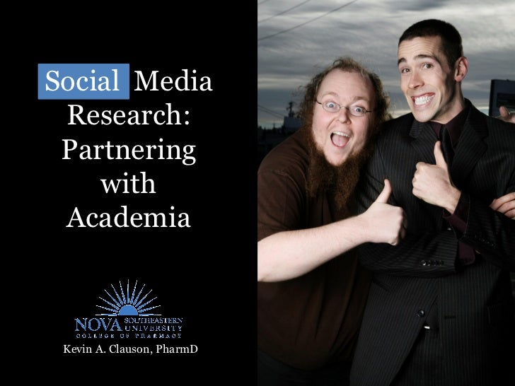 Social Media  Research:  Partnering     with  Academia     Kevin A. Clauson, PharmD