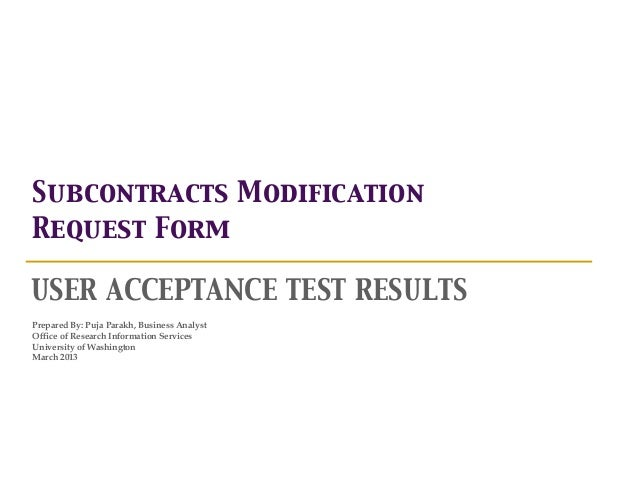 Subcontracts ModificationRequest FormUSER ACCEPTANCE TEST RESULTSPrepared By: Puja Parakh, Business AnalystOffice of Resea...