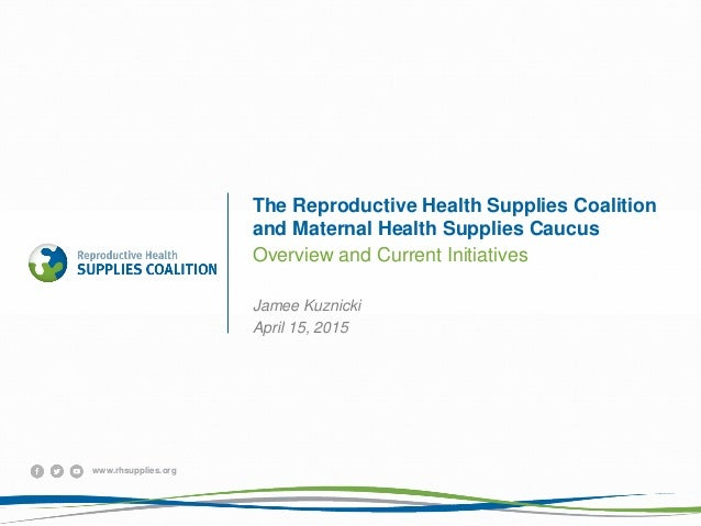 www.rhsupplies.org The Reproductive Health Supplies Coalition and Maternal Health Supplies Caucus Overview and Current Ini...