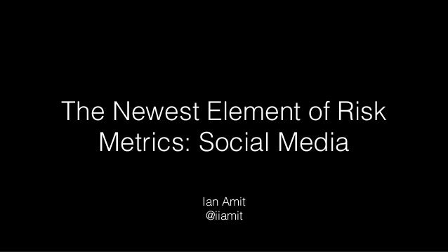 The Newest Element of Risk Metrics: Social Media Ian Amit @iiamit