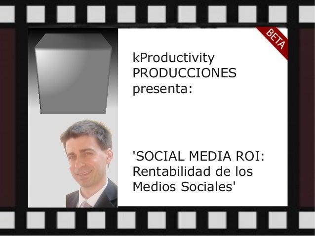 kProductivity PRODUCCIONES presenta: 'SOCIAL MEDIA ROI: Rentabilidad de los Medios Sociales'