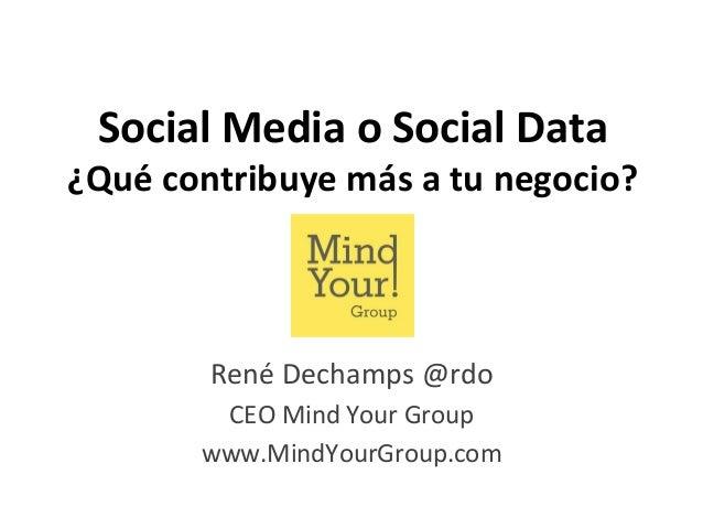 Social  Media  o  Social  Data    ¿Qué  contribuye  más  a  tu  negocio?    René  Dechamps  @rdo...