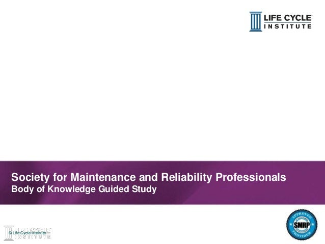 1© Life Cycle Institute© Life Cycle Institute Society for Maintenance and Reliability Professionals Body of Knowledge Guid...