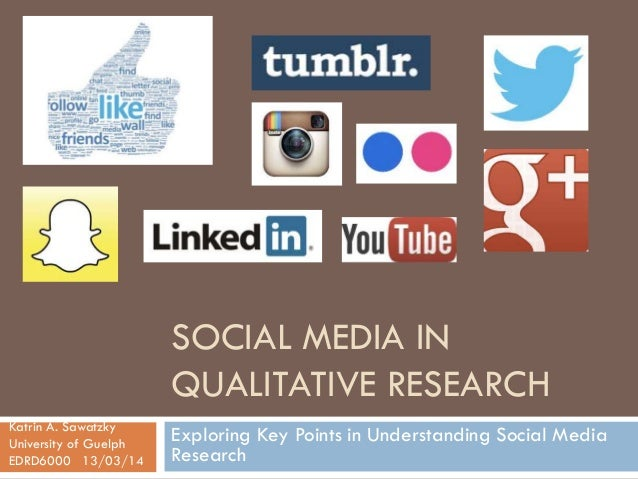 SOCIAL MEDIA IN QUALITATIVE RESEARCH Exploring Key Points in Understanding Social Media Research Katrin A. Sawatzky Univer...