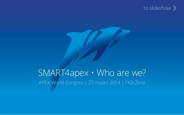 SMART4apex • Who are we? APEX World Congres | 25 maart 2014 | FIGI Zeist ›to slideshow