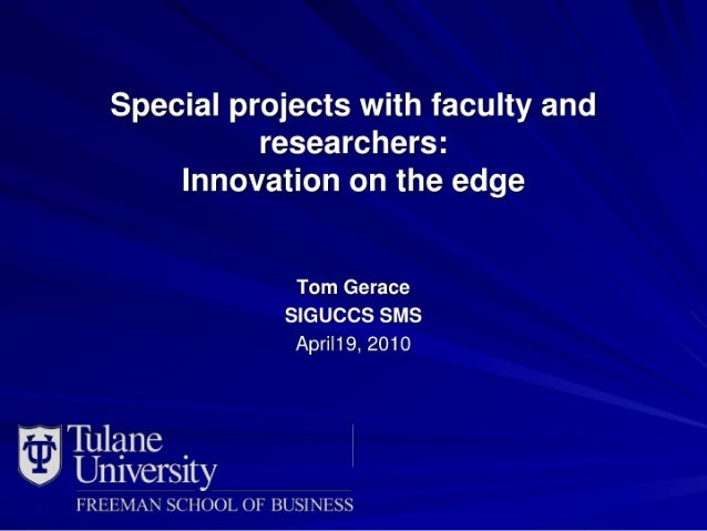 Special projects with faculty and researchers:  Innovation on the edge  Tom Gerace SIGUCCS SMS Apri|19, 2010  Tulane _ Un1...