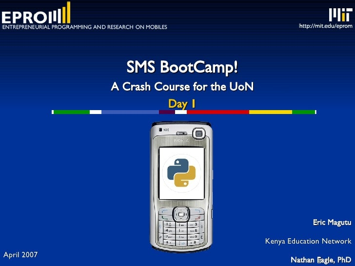 SMS BootCamp! A Crash Course for the UoN Day 1 Eric Magutu Kenya Education Network Nathan Eagle, PhD [email_address] Massa...