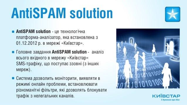 AntiSPAM solutionAntiSPAM solutіon - це технологічнаплатформа-аналізатор, яка встановлена з01.12.2012 р. в мережі «Київста...