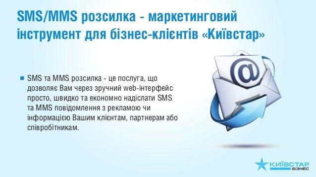 SMS/MMS розсилка - маркетинговийінструмент для бізнес-клієнтів «Київстар» SMS та MMS розсилка - це послуга, що дозволяє Ва...