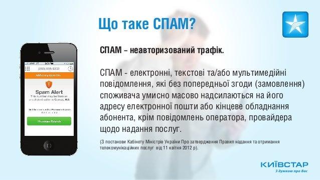 Що таке СПАМ?СПАМ – неавторизований трафік.СПАМ - електронні, текстові та/або мультимедійніповідомлення, які без попереднь...
