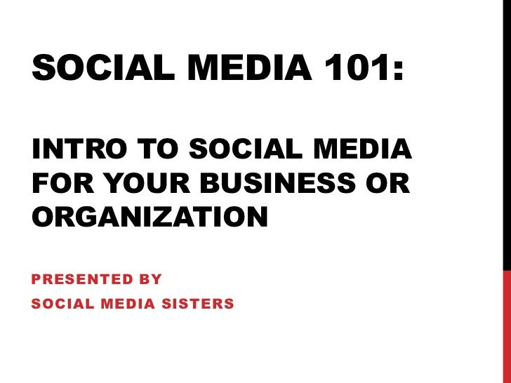 SOCIAL MEDIA 101:INTRO TO SOCIAL MEDIAFOR YOUR BUSINESS ORORGANIZATIONPRESENTED BYSOCIAL MEDIA SISTERS