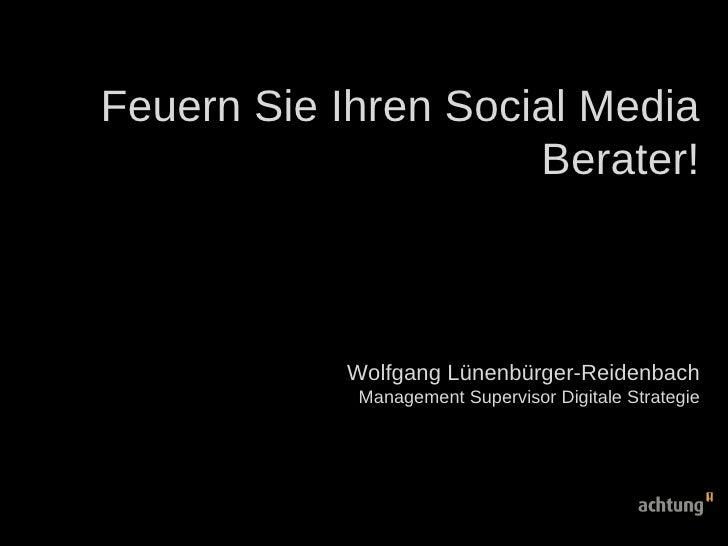 Feuern Sie Ihren Social Media Berater! Wolfgang Lünenbürger-Reidenbach Management Supervisor Digitale Strategie