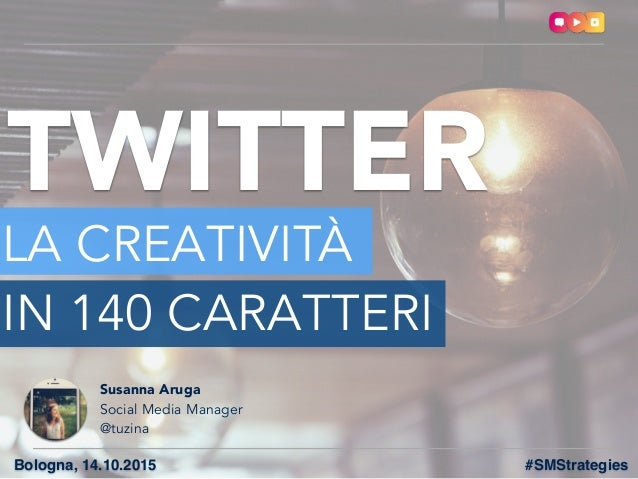 TWITTER LA CREATIVITÀ IN 140 CARATTERI Bologna, 14.10.2015 Susanna Aruga Social Media Manager @tuzina #SMStrategies