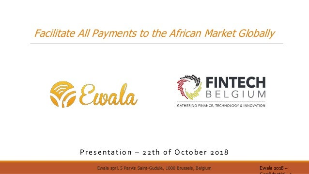 Facilitate All Payments to the African Market Globally Presentation – 22th of October 2018 Ewala 2018 –Ewala sprl, 5 Parvi...