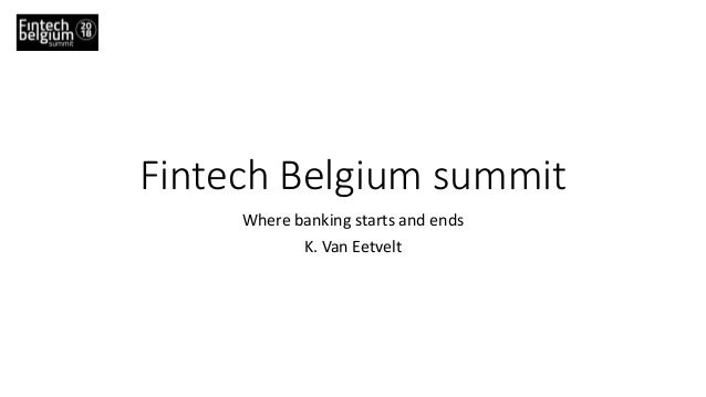 Fintech Belgium summit Where banking starts and ends K. Van Eetvelt